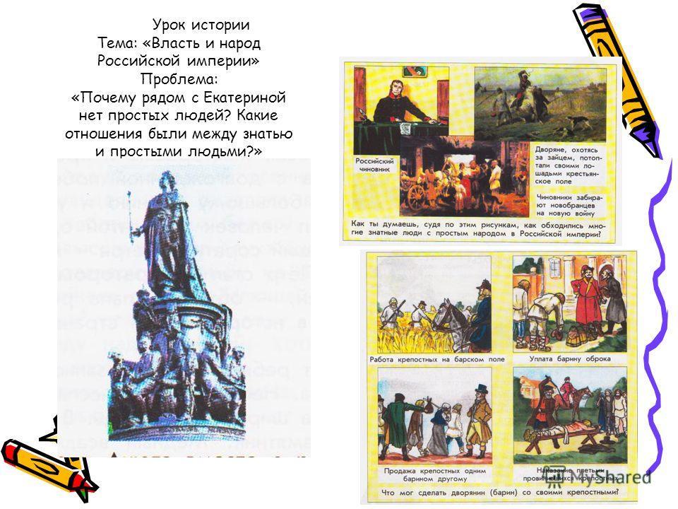 Урок истории Тема: «Власть и народ Российской империи» Проблема: «Почему рядом с Екатериной нет простых людей? Какие отношения были между знатью и простыми людьми?»