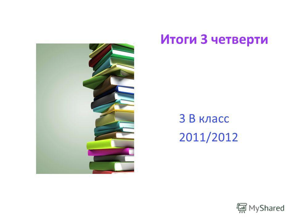 Итоги 3 четверти 3 В класс 2011/2012