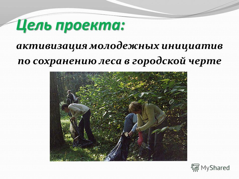активизация молодежных инициатив по сохранению леса в городской черте Цель проекта: