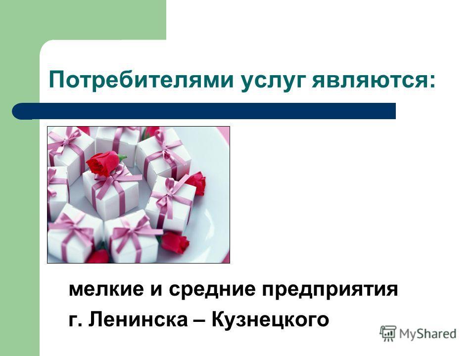 Потребителями услуг являются: мелкие и средние предприятия г. Ленинска – Кузнецкого