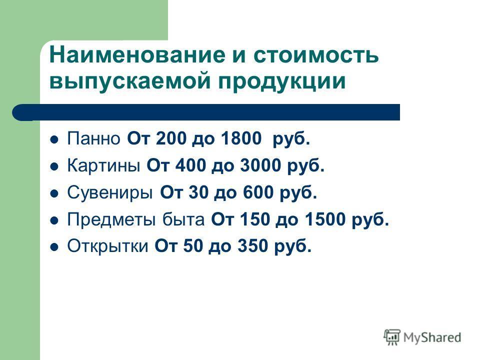 Наименование и стоимость выпускаемой продукции Панно От 200 до 1800 руб. Картины От 400 до 3000 руб. Сувениры От 30 до 600 руб. Предметы быта От 150 до 1500 руб. Открытки От 50 до 350 руб.