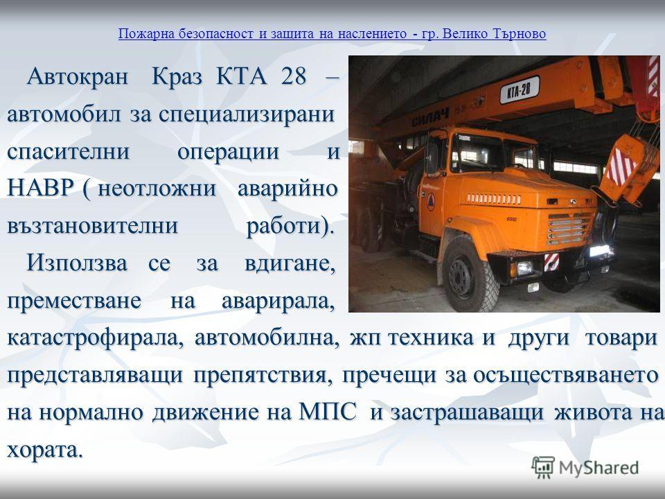 Пожарна безопасност и защита на наслението - гр. Велико Търново Автокран Краз КТА 28 – Автокран Краз КТА 28 – автомобил за специализирани спасителни операции и НАВР ( неотложни аварийно възтановителни работи). Използва се за вдигане, Използва се за в