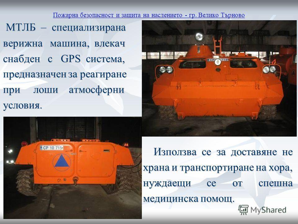 Пожарна безопасност и защита на наслението - гр. Велико Търново МТЛБ – специализирана МТЛБ – специализирана верижна машина, влекач снабден с GPS система, предназначен за реагиране при лоши атмосферни условия. Използва се за доставяне не Използва се з