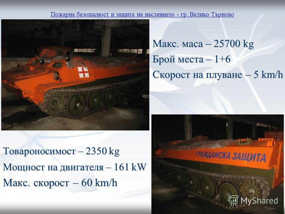 Пожарна безопасност и защита на наслението - гр. Велико Търново Макс. маса – 25700 kg Макс. маса – 25700 kg Брой места – 1+6 Брой места – 1+6 Скорост на плуване – 5 km/h Скорост на плуване – 5 km/h Товароносимост – 2350 kg Мощност на двигателя – 161