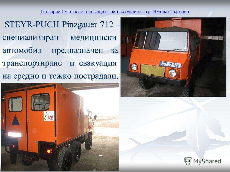 Пожарна безопасност и защита на наслението - гр. Велико Търново STEYR-PUCH Pinzgauer 712 – STEYR-PUCH Pinzgauer 712 – специализиран медицински автомобил предназначен за транспортиране и евакуация на средно и тежко пострадали.