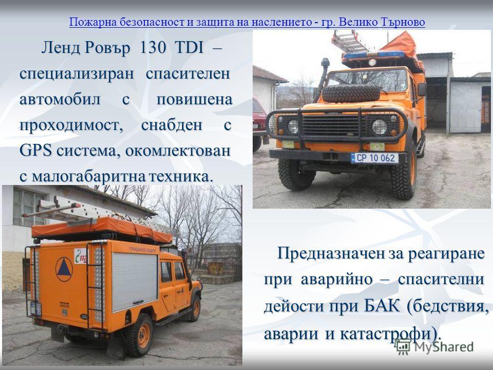 Пожарна безопасност и защита на наслението - гр. Велико Търново Ленд Ровър 130 TDI – Ленд Ровър 130 TDI – специализиран спасителен специализиран спасителен автомобил с повишена автомобил с повишена проходимост, снабден с проходимост, снабден с GPS си