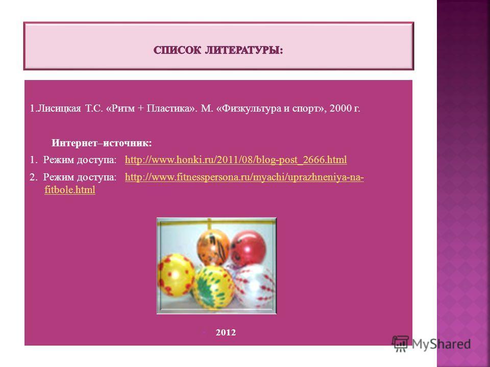 1.Лисицкая Т.С. «Ритм + Пластика». М. «Физкультура и спорт», 2000 г. Интернет–источник: 1. Режим доступа: http://www.honki.ru/2011/08/blog-post_2666.htmlhttp://www.honki.ru/2011/08/blog-post_2666.html 2. Режим доступа: http://www.fitnesspersona.ru/my