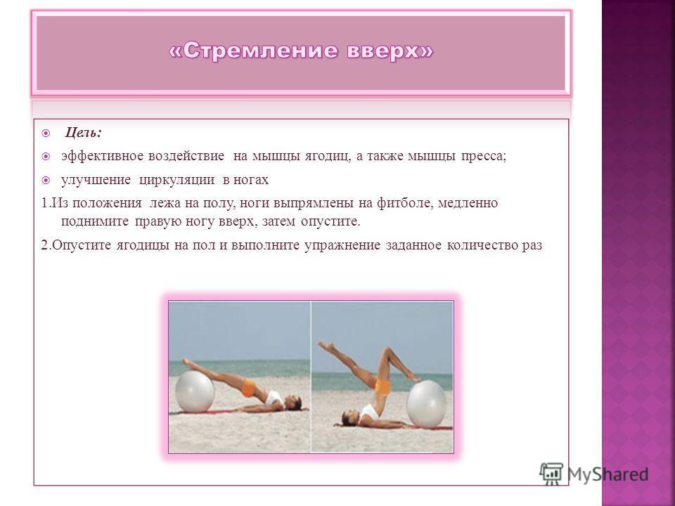 Цель: эффективное воздействие на мышцы ягодиц, а также мышцы пресса; улучшение циркуляции в ногах 1.Из положения лежа на полу, ноги выпрямлены на фитболе, медленно поднимите правую ногу вверх, затем опустите. 2.Опустите ягодицы на пол и выполните упр