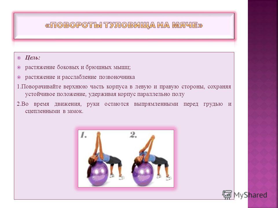 Цель: растяжение боковых и брюшных мышц; растяжение и расслабление позвоночника 1.Поворачивайте верхнюю часть корпуса в левую и правую стороны, сохраняя устойчивое положение, удерживая корпус параллельно полу 2.Во время движения, руки остаются выпрям