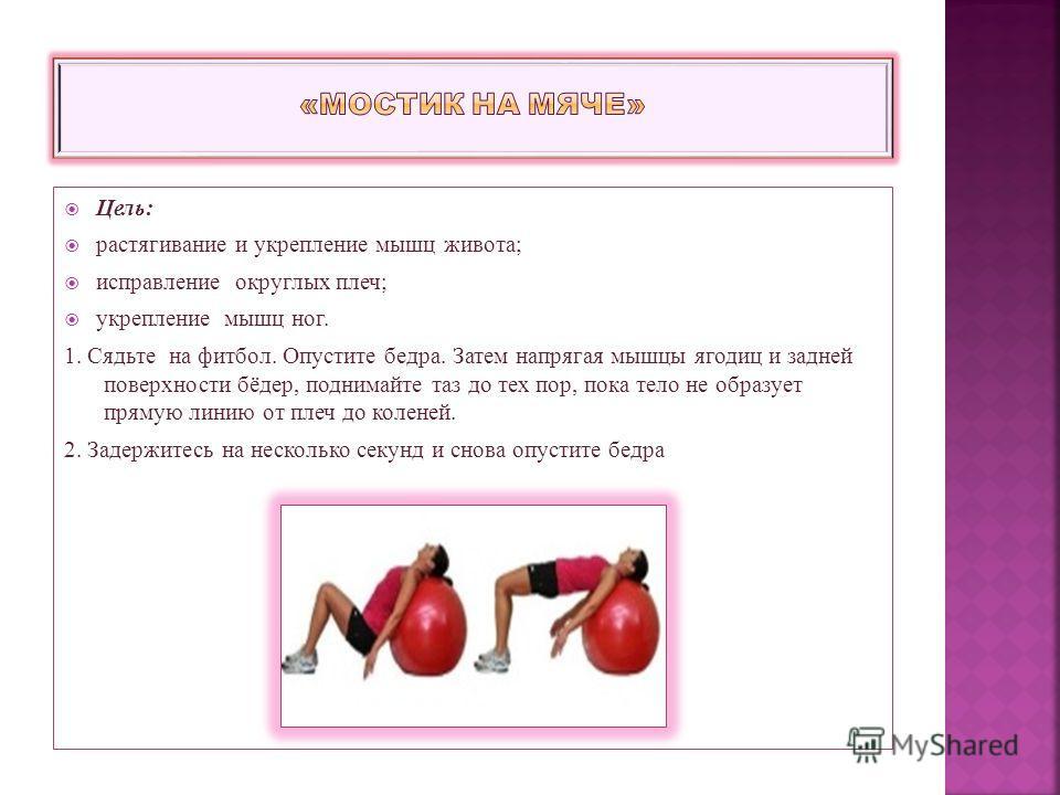Цель: растягивание и укрепление мышц живота; исправление округлых плеч; укрепление мышц ног. 1. Сядьте на фитбол. Опустите бедра. Затем напрягая мышцы ягодиц и задней поверхности бёдер, поднимайте таз до тех пор, пока тело не образует прямую линию от