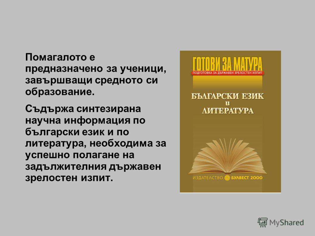 Помагалото е предназначено за ученици, завършващи средното си образование. Съдържа синтезирана научна информация по български език и по литература, необходима за успешно полагане на задължителния държавен зрелостен изпит.