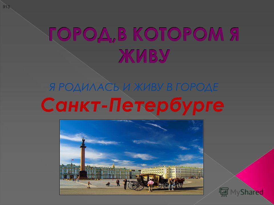 ГОРОД,В КОТОРОМ Я ЖИВУ Я РОДИЛАСЬ И ЖИВУ В ГОРОДЕ Санкт-Петербурге 913