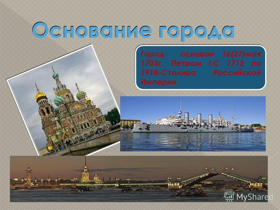 Основание города Город основан 16(27)мая 1703г. Петром I.С 1712 по 1918-Столица Российской Империи