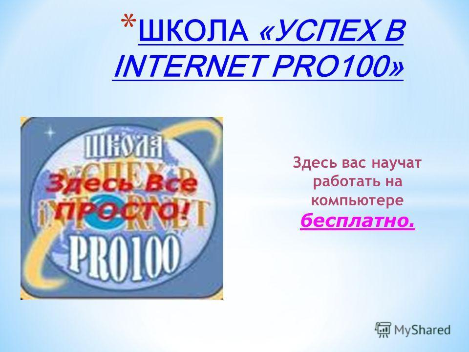 *Ш*Ш КОЛА «УСПЕХ В INTERNET PRO100» Здесь вас научат работать на компьютере бесплатно.