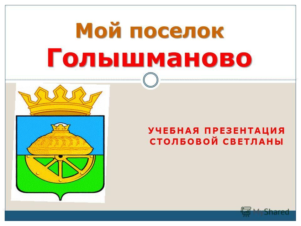 УЧЕБНАЯ ПРЕЗЕНТАЦИЯ СТОЛБОВОЙ СВЕТЛАНЫ Мой поселок Голышманово