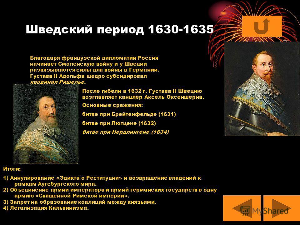 Шведский период 1630-1635 Благодаря французской дипломатии Россия начинает Смоленскую войну и у Швеции развязываются силы для войны в Германии. Густава II Адольфа щедро субсидировал кардинал Ришелье. После гибели в 1632 г. Густава II Швецию возглавля