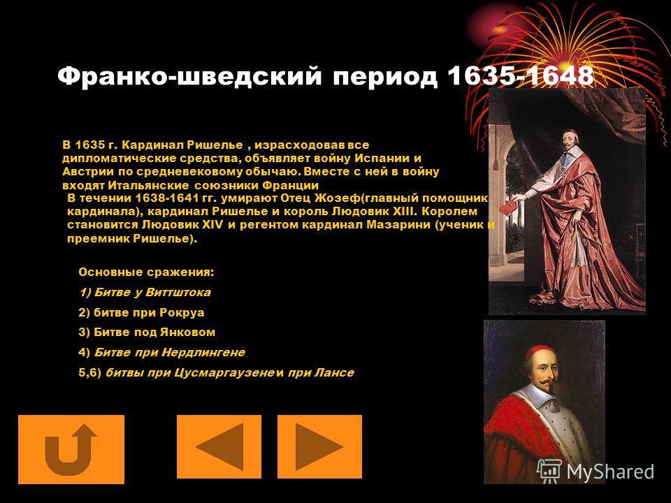 Франко-шведский период 1635-1648 В 1635 г. Кардинал Ришелье, израсходовав все дипломатические средства, объявляет войну Испании и Австрии по средневековому обычаю. Вместе с ней в войну входят Итальянские союзники Франции В течении 1638-1641 гг. умира