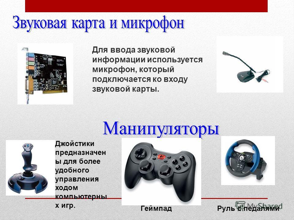 Для ввода звуковой информации используется микрофон, который подключается ко входу звуковой карты. Джойстики предназначен ы для более удобного управления ходом компьютерны х игр. ГеймпадРуль с педалями
