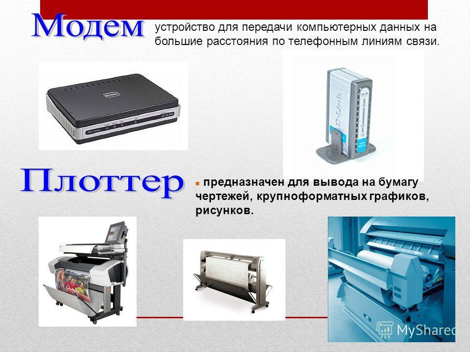 n предназначен для вывода на бумагу чертежей, крупноформатных графиков, рисунков. устройство для передачи компьютерных данных на большие расстояния по телефонным линиям связи.