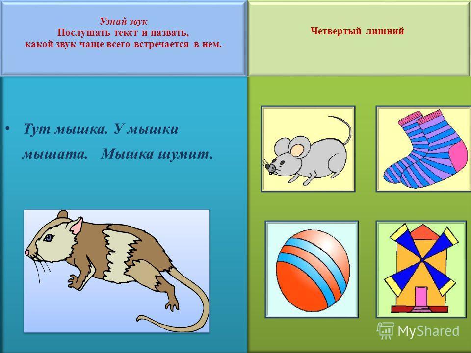 Четвертый лишний Четвертый лишний Узнай звук Послушать текст и назвать, какой звук чаще всего встречается в нем. Тут мышка. У мышки мышата. Мышка шумит.