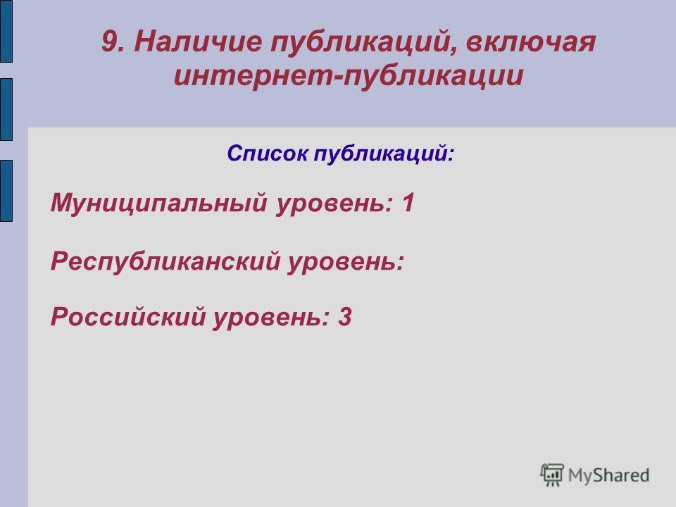 9. Наличие публикаций, включая интернет-публикации Список публикаций: Муниципальный уровень: 1 Республиканский уровень: Российский уровень: 3