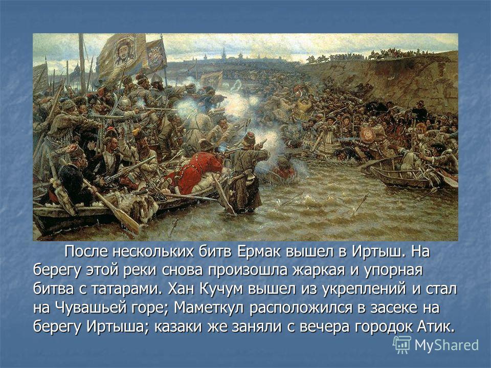 После нескольких битв Ермак вышел в Иртыш. На берегу этой реки снова произошла жаркая и упорная битва с татарами. Хан Кучум вышел из укреплений и стал на Чувашьей горе; Маметкул расположился в засеке на берегу Иртыша; казаки же заняли с вечера городо