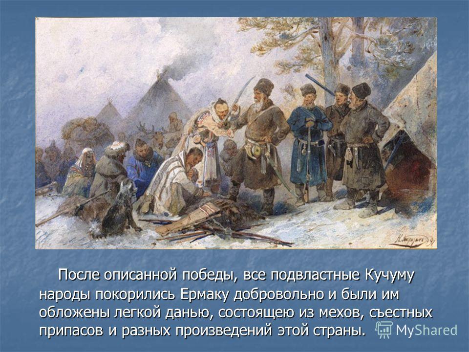 После описанной победы, все подвластные Кучуму народы покорились Ермаку добровольно и были им обложены легкой данью, состоящею из мехов, съестных припасов и разных произведений этой страны. После описанной победы, все подвластные Кучуму народы покори