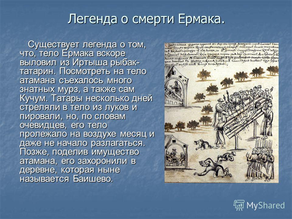 Легенда о смерти Ермака. Существует легенда о том, что, тело Ермака вскоре выловил из Иртыша рыбак- татарин. Посмотреть на тело атамана съехалось много знатных мурз, а также сам Кучум. Татары несколько дней стреляли в тело из луков и пировали, но, по