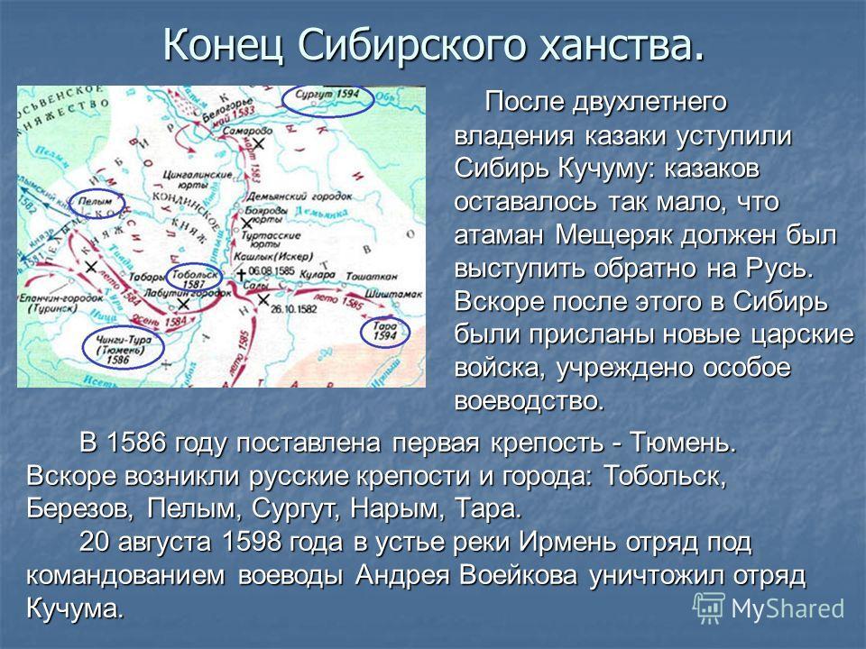 Конец Сибирского ханства. После двухлетнего владения казаки уступили Сибирь Кучуму: казаков оставалось так мало, что атаман Мещеряк должен был выступить обратно на Русь. Вскоре после этого в Сибирь были присланы новые царские войска, учреждено особое