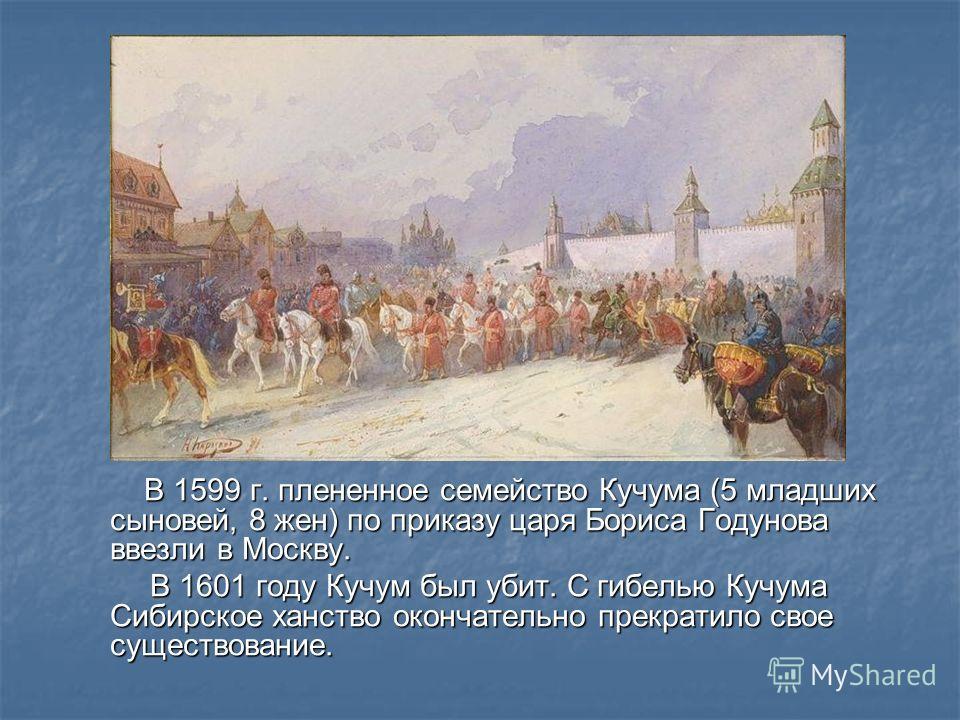 В 1599 г. плененное семейство Кучума (5 младших сыновей, 8 жен) по приказу царя Бориса Годунова ввезли в Москву. В 1599 г. плененное семейство Кучума (5 младших сыновей, 8 жен) по приказу царя Бориса Годунова ввезли в Москву. В 1601 году Кучум был уб