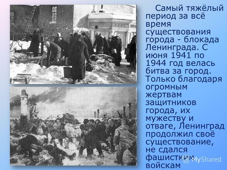Самый тяжёлый период за всё время существования города - блокада Ленинграда. С июня 1941 по 1944 год велась битва за город. Только благодаря огромным жертвам защитников города, их мужеству и отваге, Ленинград продолжил своё существование, не сдался ф