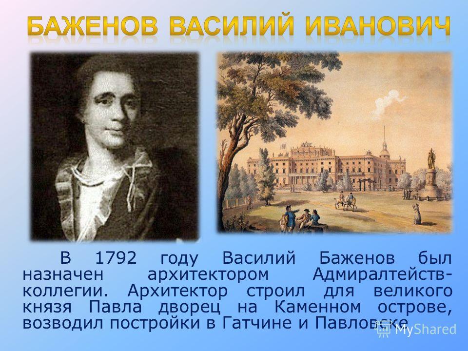 В 1792 году Василий Баженов был назначен архитектором Адмиралтейств- коллегии. Архитектор строил для великого князя Павла дворец на Каменном острове, возводил постройки в Гатчине и Павловске