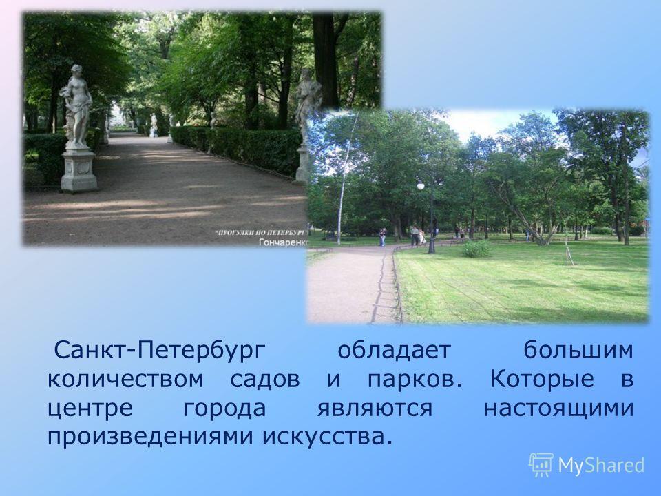 Санкт-Петербург обладает большим количеством садов и парков. Которые в центре города являются настоящими произведениями искусства.