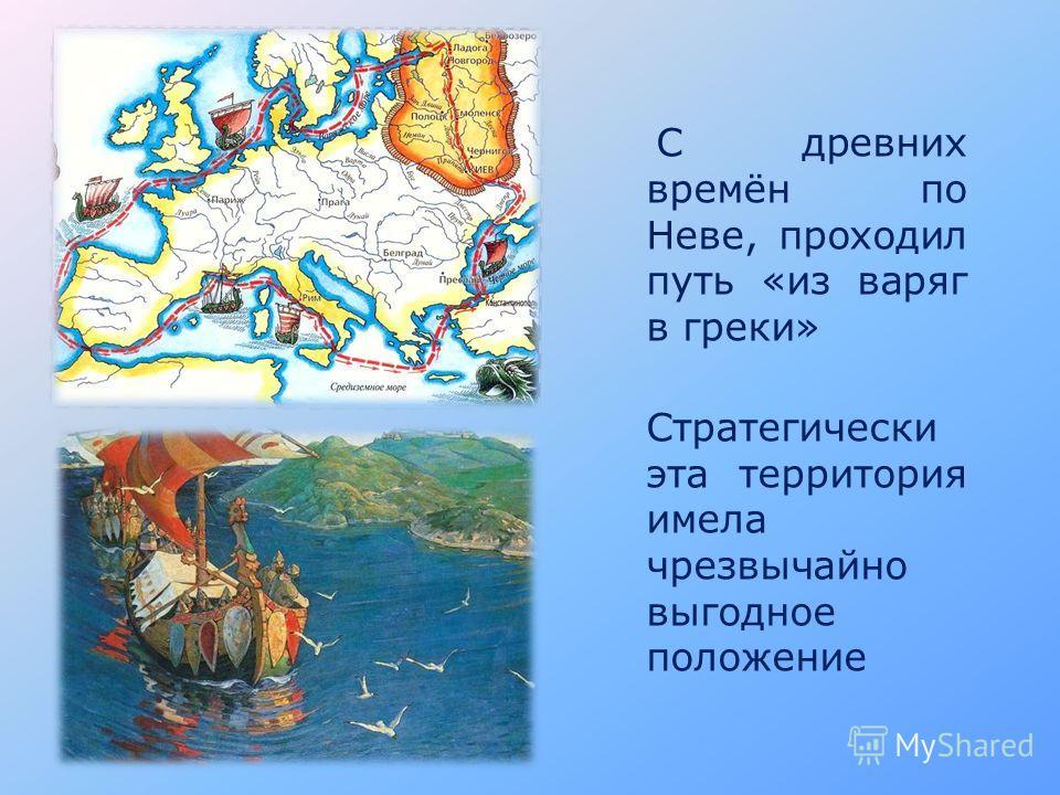 С древних времён по Неве, проходил путь «из варяг в греки» Стратегически эта территория имела чрезвычайно выгодное положение