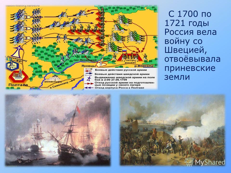 С 1700 по 1721 годы Россия вела войну со Швецией, отвоёвывала приневские земли