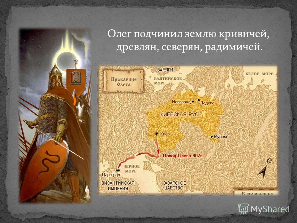 Олег подчинил землю кривичей, древлян, северян, радимичей.