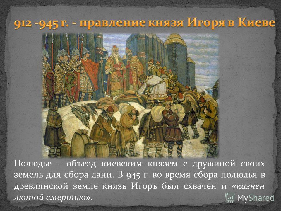 Полюдье – объезд киевским князем с дружиной своих земель для сбора дани. В 945 г. во время сбора полюдья в древлянской земле князь Игорь был схвачен и «казнен лютой смертью».