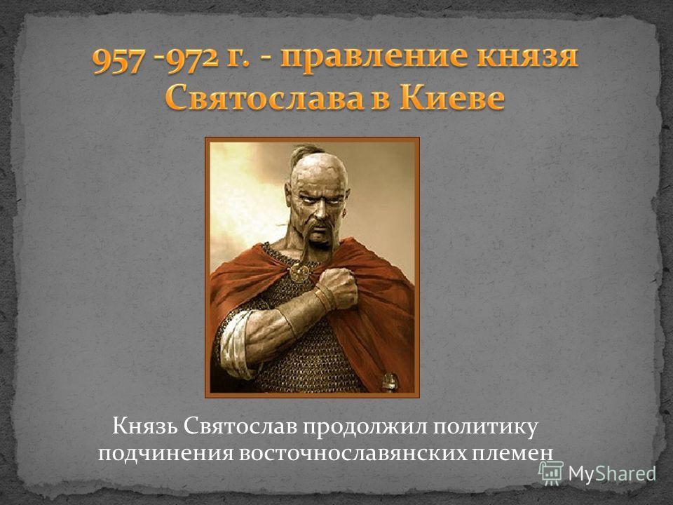 Князь Святослав продолжил политику подчинения восточнославянских племен
