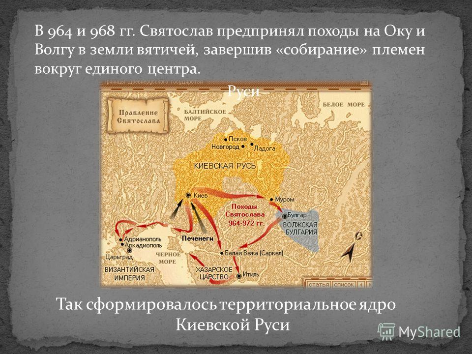 Так сформировалось территориальное ядро Киевской Руси В 964 и 968 гг. Святослав предпринял походы на Оку и Волгу в земли вятичей, завершив «собирание» племен вокруг единого центра. Руси