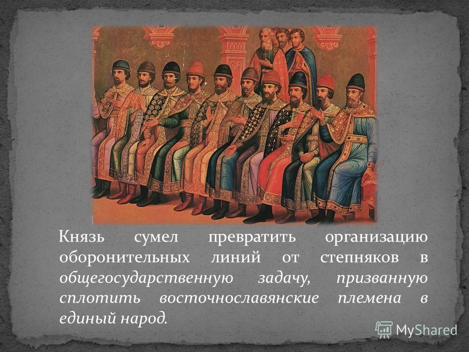 Князь сумел превратить организацию оборонительных линий от степняков в общегосударственную задачу, призванную сплотить восточнославянские племена в единый народ.