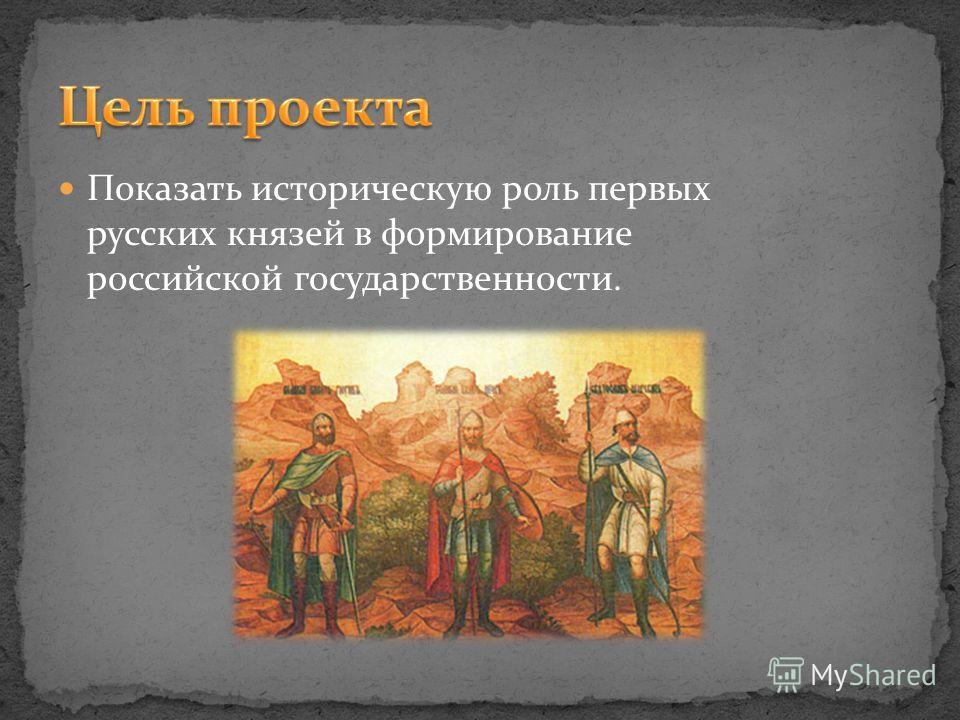 Показать историческую роль первых русских князей в формирование российской государственности.