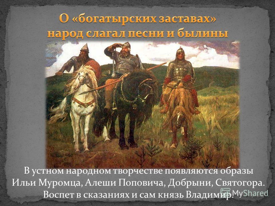 В устном народном творчестве появляются образы Ильи Муромца, Алеши Поповича, Добрыни, Святогора. Воспет в сказаниях и сам князь Владимир.
