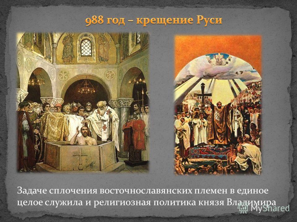 Задаче сплочения восточнославянских племен в единое целое служила и религиозная политика князя Владимира