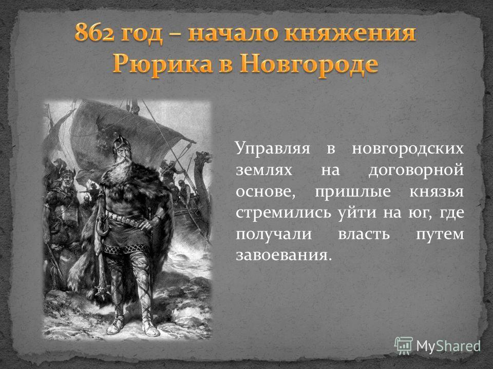Управляя в новгородских землях на договорной основе, пришлые князья стремились уйти на юг, где получали власть путем завоевания.