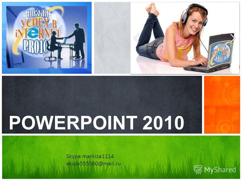 Каково ваше сообщение? POWERPOINT 2010 Skype markiza1114 akula555560@mail.ru