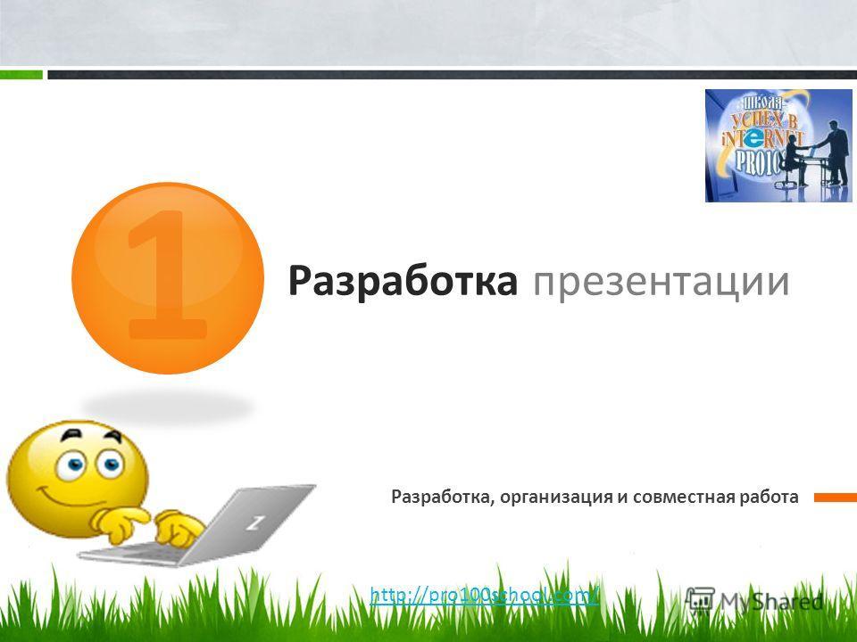 Разработка презентации Разработка, организация и совместная работа 1 http://pro100school.com/