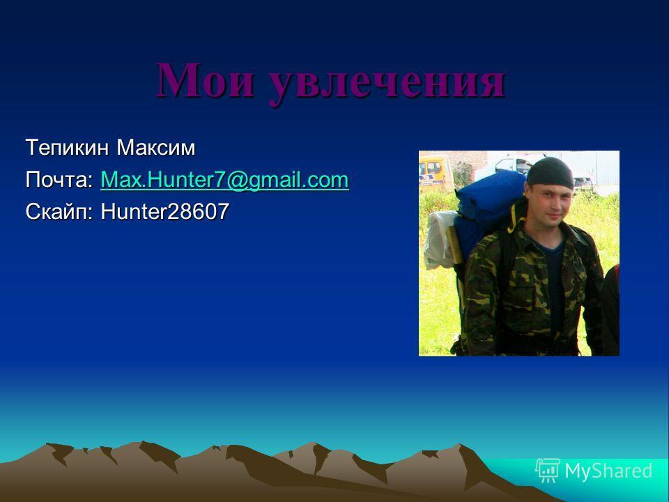 Мои увлечения Тепикин Максим Почта: Max.Hunter7@gmail.com Max.Hunter7@gmail.com Скайп: Hunter28607