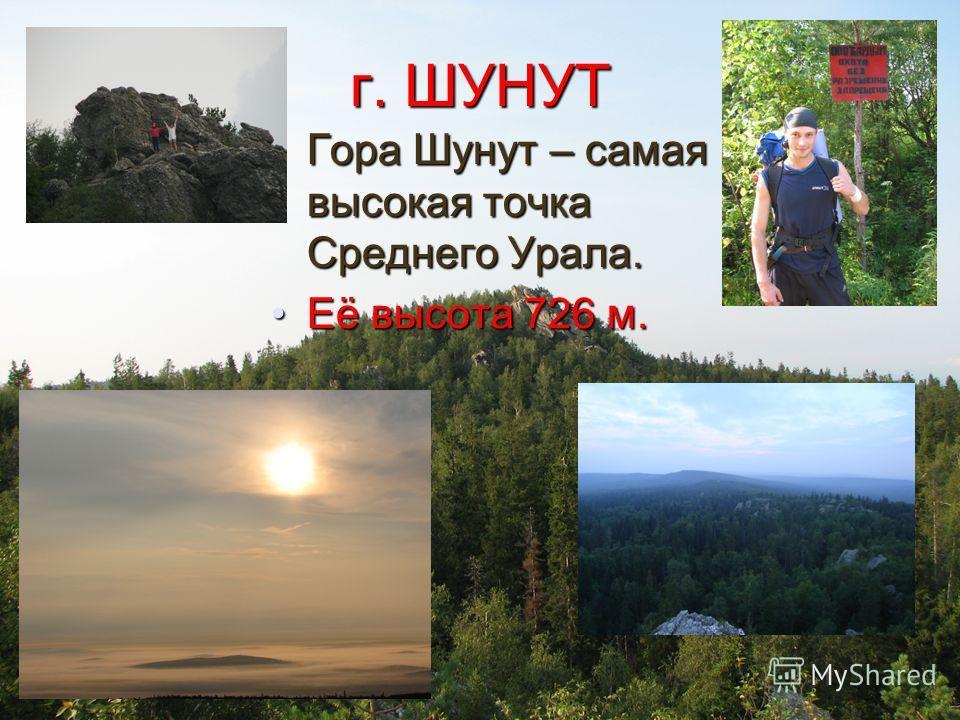 г. ШУНУТ Гора Шунут – самая высокая точка Среднего Урала.Гора Шунут – самая высокая точка Среднего Урала. Её высота 726 м.Её высота 726 м.