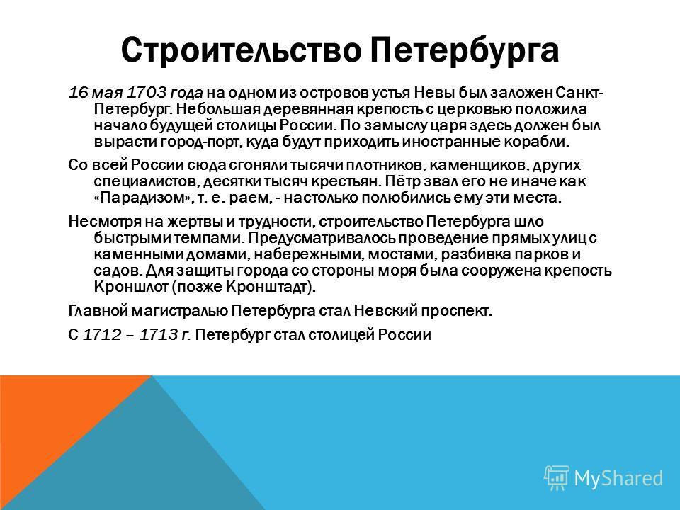 Строительство Петербурга 16 мая 1703 года на одном из островов устья Невы был заложен Санкт- Петербург. Небольшая деревянная крепость с церковью положила начало будущей столицы России. По замыслу царя здесь должен был вырасти город-порт, куда будут п