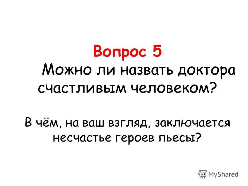 Вопрос 5 Можно ли назвать доктора счастливым человеком? В чём, на ваш взгляд, заключается несчастье героев пьесы?